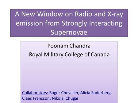A New Window on Radio and X-ray emission from Strongly Interacting Supernovae Poonam Chandra Royal Military College of Canada Collaborators: Roger Chevalier,