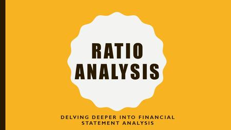 RATIO ANALYSIS DELVING DEEPER INTO FINANCIAL STATEMENT ANALYSIS.