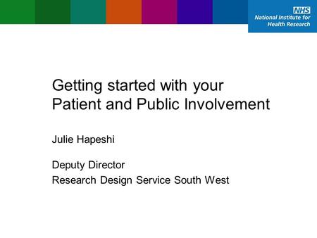 Getting started with your Patient and Public Involvement Deputy Director Research Design Service South West Julie Hapeshi.