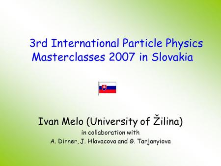 Ivan Melo (University of Žilina) in collaboration with A. Dirner, J. Hlavacova and G. Tarjanyiova 3rd International Particle Physics Masterclasses 2007.