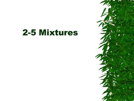2-5 Mixtures. What is a mixture  A mixture is a blend of two or more pure substances.  It can be broken down into two or more pure substances.
