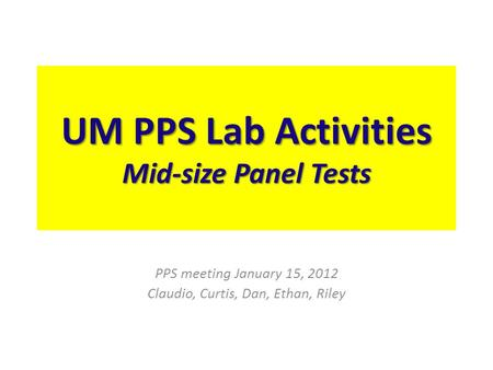 UM PPS Lab Activities Mid-size Panel Tests PPS meeting January 15, 2012 Claudio, Curtis, Dan, Ethan, Riley.