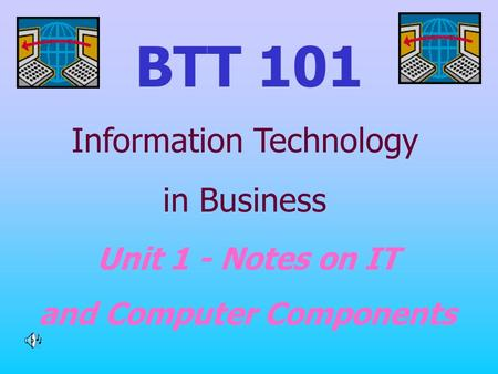BTT 101 Unit 1 - Notes on IT and Computer Components Information Technology in Business.