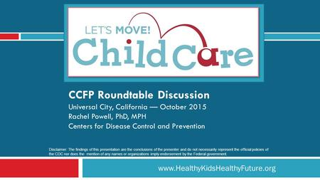 Www.HealthyKidsHealthyFuture.org CCFP Roundtable Discussion Universal City, California — October 2015 Rachel Powell, PhD, MPH Centers for Disease Control.