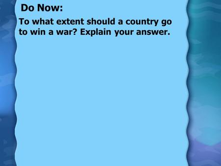 Do Now: To what extent should a country go to win a war? Explain your answer.
