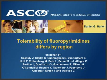 Tolerability of fluoropyrimidines differs by region Daniel G. Haller on behalf of: Cassidy J, Clarke S, Cunningham D, Van Cutsem E Hoff P, Rothenberg M,