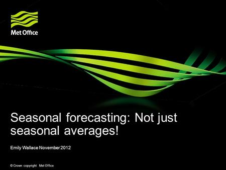 © Crown copyright Met Office Seasonal forecasting: Not just seasonal averages! Emily Wallace November 2012.