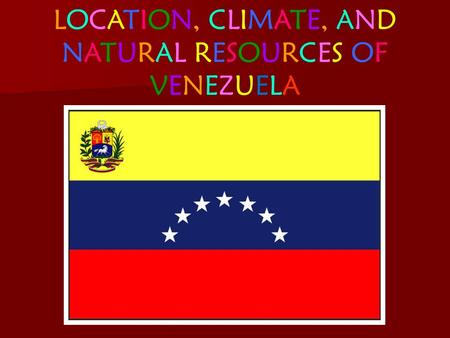 LOCATION, CLIMATE, ANDNATURAL RESOURCES OFVENEZUELALOCATION, CLIMATE, ANDNATURAL RESOURCES OFVENEZUELA.