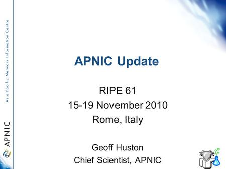 APNIC Update RIPE 61 15-19 November 2010 Rome, Italy Geoff Huston Chief Scientist, APNIC.