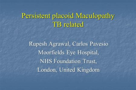 Persistent placoid Maculopathy TB related Rupesh Agrawal, Carlos Pavesio Moorfields Eye Hospital, NHS Foundation Trust, London, United Kingdom.