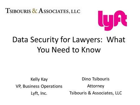 Kelly Kay VP, Business Operations Lyft, Inc. Data Security for Lawyers: What You Need to Know Dino Tsibouris Attorney Tsibouris & Associates, LLC.