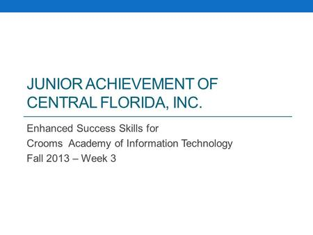JUNIOR ACHIEVEMENT OF CENTRAL FLORIDA, INC. Enhanced Success Skills for Crooms Academy of Information Technology Fall 2013 – Week 3.