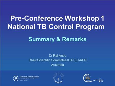 Dr Ral Antic Chair Scientific Committee IUATLD-APR Australia Pre-Conference Workshop 1 National TB Control Program Summary & Remarks.