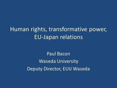 Human rights, transformative power, EU-Japan relations Paul Bacon Waseda University Deputy Director, EUIJ Waseda.