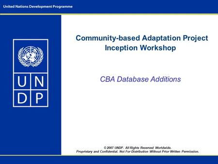 Community-based Adaptation Project Inception Workshop CBA Database Additions © 2007 UNDP. All Rights Reserved Worldwide. Proprietary and Confidential.