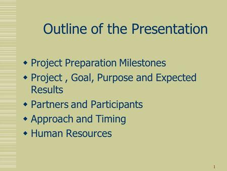 1 Outline of the Presentation  Project Preparation Milestones  Project, Goal, Purpose and Expected Results  Partners and Participants  Approach and.