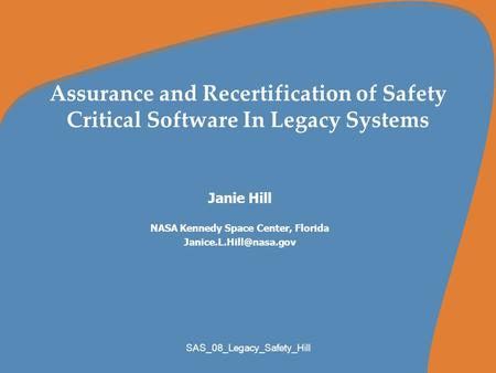 SAS_08_Legacy_Safety_Hill Assurance and Recertification of Safety Critical Software In Legacy Systems Janie Hill NASA Kennedy Space Center, Florida