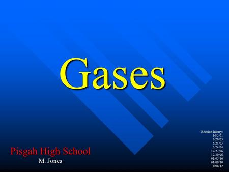 Revision history: 10/5/01 2/20/03 5/21/03 6/24/04 12/27/06 12/29/06 01/05/10 01/09/10 050212 Gases Pisgah High School M. Jones.