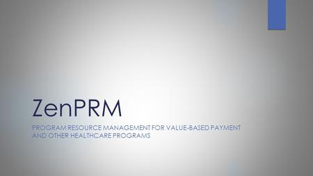 ZenPRM PROGRAM RESOURCE MANAGEMENT FOR VALUE-BASED PAYMENT AND OTHER HEALTHCARE PROGRAMS.