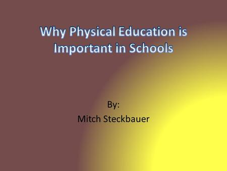 By: Mitch Steckbauer. -Physical Education is that part of general education that contributes to the total growth and development of each child primarily.