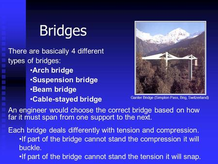 There are basically 4 different types of bridges: Arch bridge Suspension bridge Beam bridge Cable-stayed bridge An engineer would choose the correct bridge.