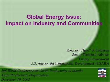 "Global Energy Issue: Impact on Industry and Communities Rosario ""Chato"" S. Calderon Senior Technical Advisor Energy Environment U.S. Agency for International."