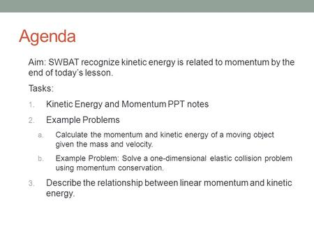Agenda Aim: SWBAT recognize kinetic energy is related to momentum by the end of today's lesson. Tasks: 1. Kinetic Energy and Momentum PPT notes 2. Example.