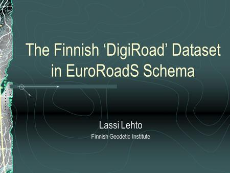 The Finnish 'DigiRoad' Dataset in EuroRoadS Schema Lassi Lehto Finnish Geodetic Institute.