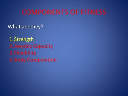 COMPONENTS OF FITNESS What are they? 1.Strength 2.Aerobic Capacity 3.Flexibility 4.Body Composition.