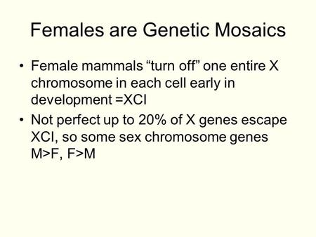 "Females are Genetic Mosaics Female mammals ""turn off"" one entire X chromosome in each cell early in development =XCI Not perfect up to 20% of X genes escape."