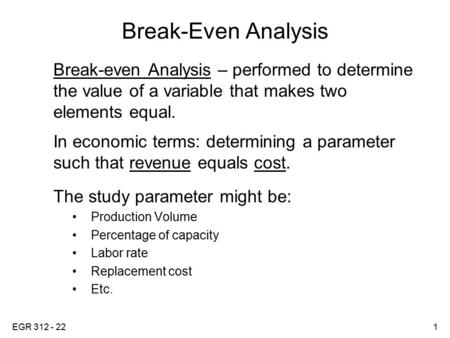 EGR 312 - 221 Break-Even Analysis Break-even Analysis – performed to determine the value of a variable that makes two elements equal. In economic terms: