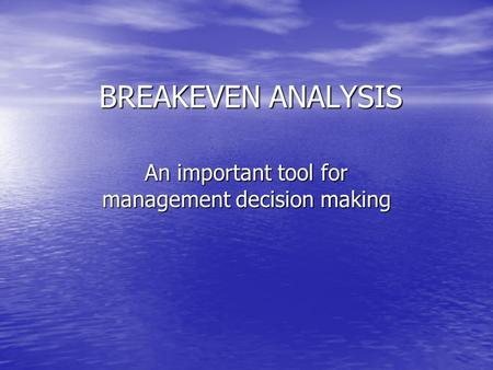 BREAKEVEN ANALYSIS An important tool for management decision making.