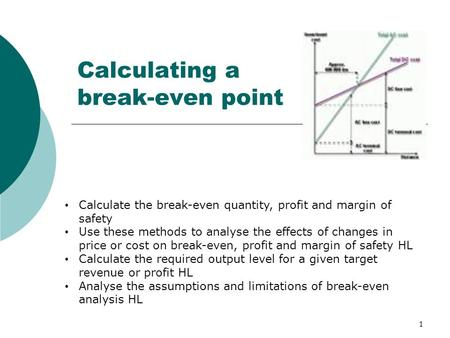 1 Calculating a break-even point Calculate the break-even quantity, profit and margin of safety Use these methods to analyse the effects of changes in.