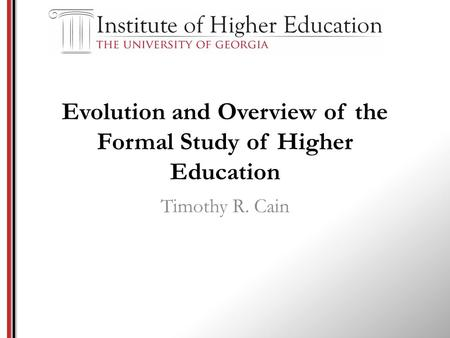 Evolution and Overview of the Formal <strong>Study</strong> of Higher Education Timothy R. Cain.