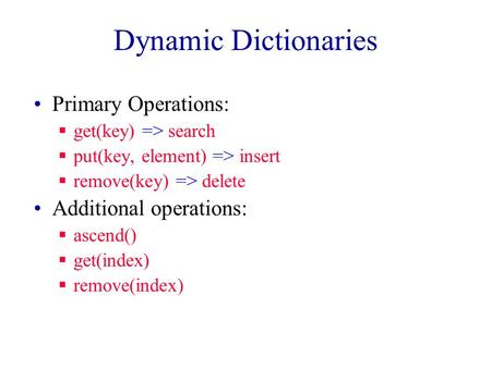 Dynamic Dictionaries Primary Operations:  get(key) => search  put(key, element) => insert  remove(key) => delete Additional operations:  ascend()