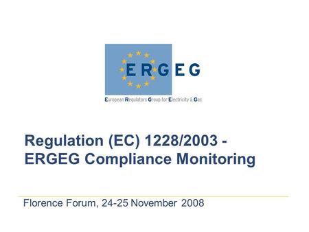 Florence Forum, 24-25 November 2008 Regulation (EC) 1228/2003 - ERGEG Compliance Monitoring.