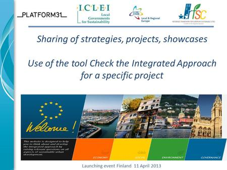 Sharing of strategies, projects, showcases Use of the tool Check the Integrated Approach for a specific project Launching event Finland 11 April 2013.