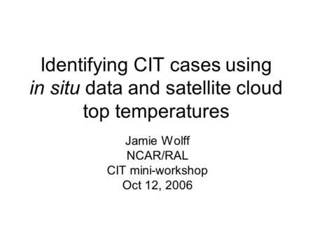 Identifying CIT cases using in situ data and satellite cloud top temperatures Jamie Wolff NCAR/RAL CIT mini-workshop Oct 12, 2006.