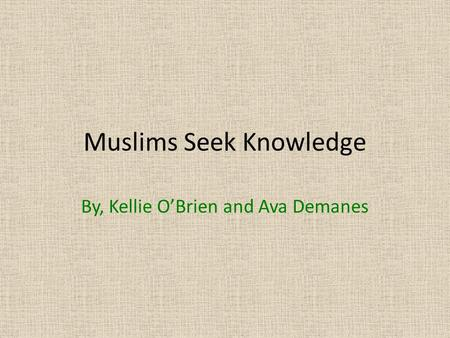 Muslims Seek Knowledge By, Kellie O'Brien and Ava Demanes.