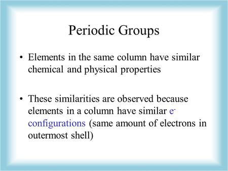 Periodic Groups Elements in the same column have similar chemical and physical properties These similarities are observed because elements in a column.