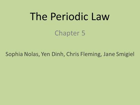 The Periodic Law Chapter 5 Sophia Nolas, Yen Dinh, Chris Fleming, Jane Smigiel.