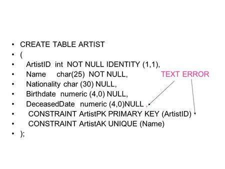 CREATE TABLE ARTIST ( ArtistID int NOT NULL IDENTITY (1,1), Namechar(25) NOT NULL, TEXT ERROR Nationality char (30) NULL, Birthdate numeric (4,0) NULL,