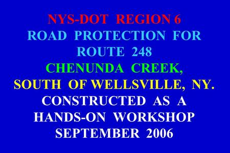 NYS-DOT REGION 6 ROAD PROTECTION FOR ROUTE 248 CHENUNDA CREEK, SOUTH OF WELLSVILLE, NY. CONSTRUCTED AS A HANDS-ON WORKSHOP SEPTEMBER 2006.