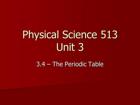 Physical Science 513 Unit 3 3.4 – The Periodic Table.