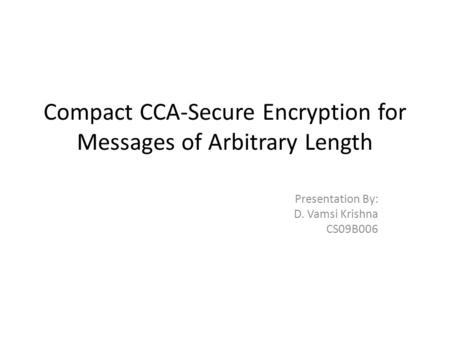 Compact CCA-Secure Encryption for Messages of Arbitrary Length Presentation By: D. Vamsi Krishna CS09B006.