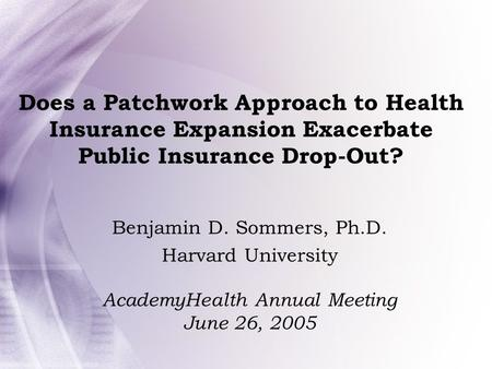 Does a Patchwork Approach to Health Insurance Expansion Exacerbate Public Insurance Drop-Out? Benjamin D. Sommers, Ph.D. Harvard University AcademyHealth.