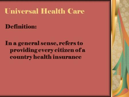 Universal Health Care Definition: In a general sense, refers to providing every citizen of a country health insurance.