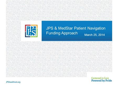 JPS & MedStar Patient Navigation Funding Approach March 25, 2014.
