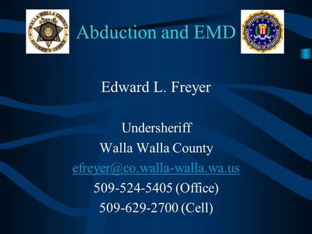 Abduction and EMD Edward L. Freyer Undersheriff Walla Walla County 509-524-5405 (Office) 509-629-2700 (Cell)