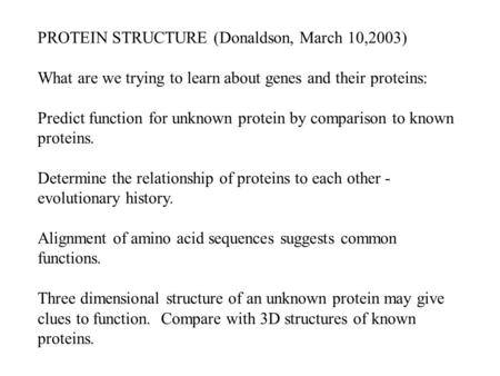 PROTEIN STRUCTURE (Donaldson, March 10,2003) What are we trying to learn about genes and their proteins: Predict function for unknown protein by comparison.